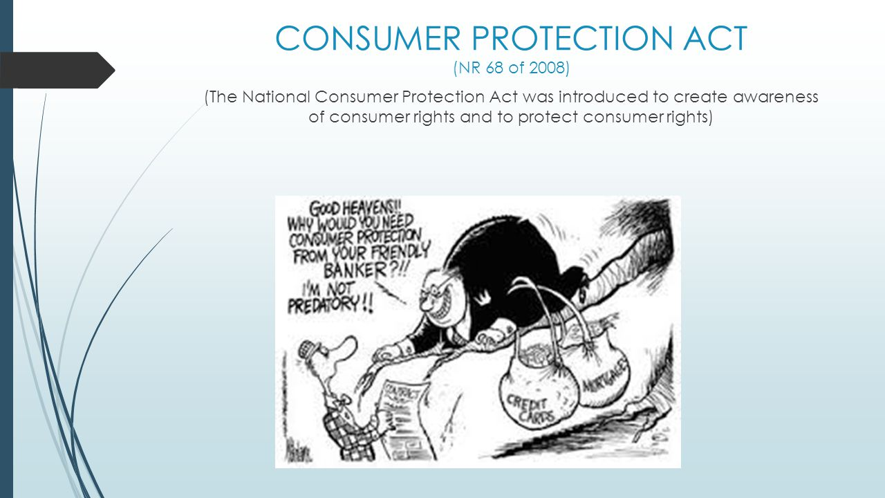 CONSUMER PROTECTION ACT (NR 68 of 2008) (The National Consumer Protection Act was introduced to create awareness of consumer rights and to protect con