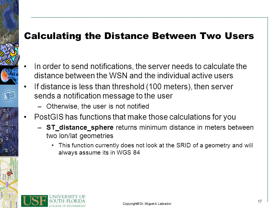 17 Copyright© Dr. Miguel A. Labrador 17 Copyright© Dr. Miguel A. Labrador 17 Calculating the Distance Between Two Users In order to send notifications