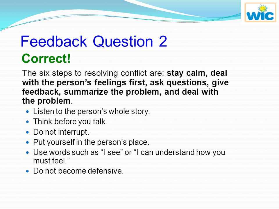 Review Question 2 What are two key elements in resolving conflict? b. Get angry and tell the other person to leave. c. Smile and state your solution t