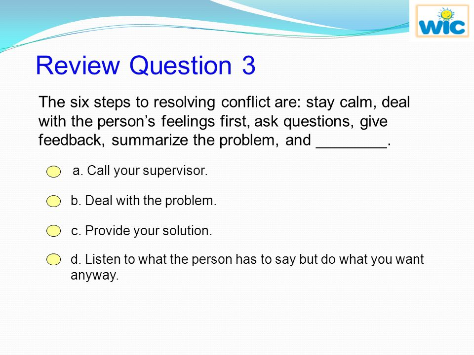 Feedback Question 2 Correct! The six steps to resolving conflict are: stay calm, deal with the person's feelings first, ask questions, give feedback,