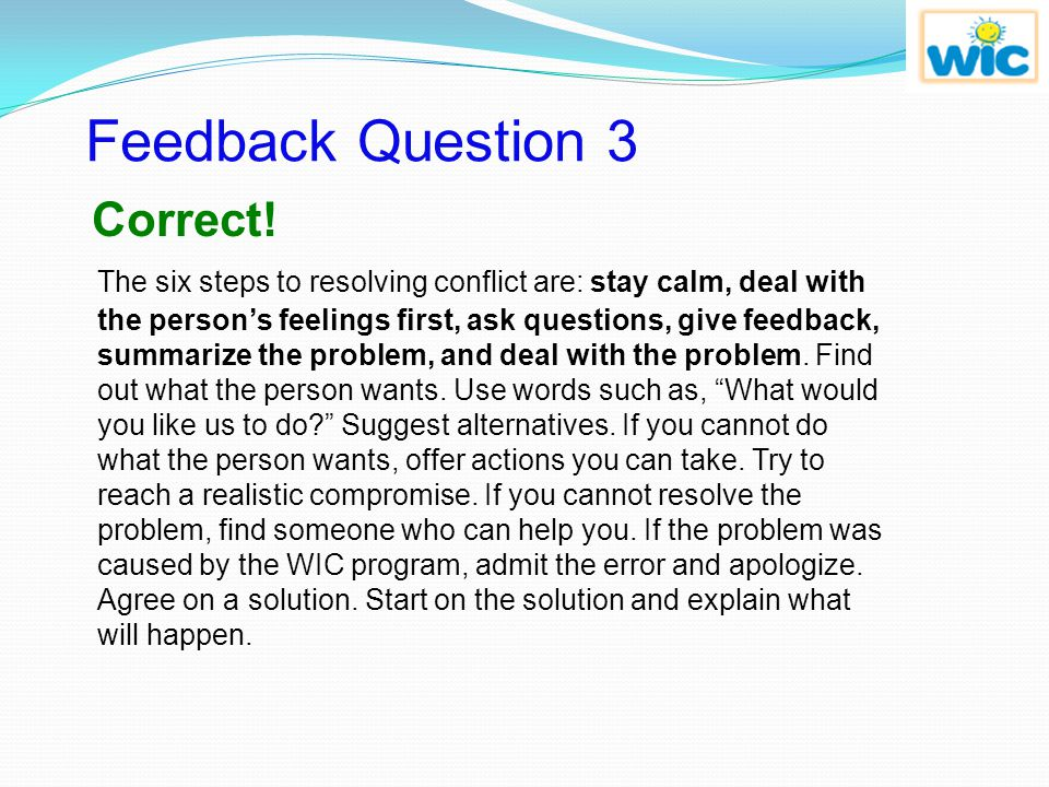 Review Question 3 The six steps to resolving conflict are: stay calm, deal with the person's feelings first, ask questions, give feedback, summarize t