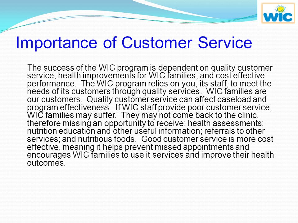 Importance of Customer Service The success of the WIC program is dependent on quality customer service, health improvements for WIC families, and cost effective performance.