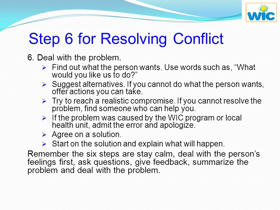 Steps 3 - 5 for Resolving Conflict 3. Ask questions.  Ask if it's ok to get more information.  Ask questions to make sure what you hear is correct.