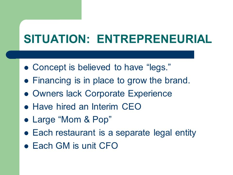 SITUATION: ENTREPRENEURIAL Concept is believed to have legs. Financing is in place to grow the brand.