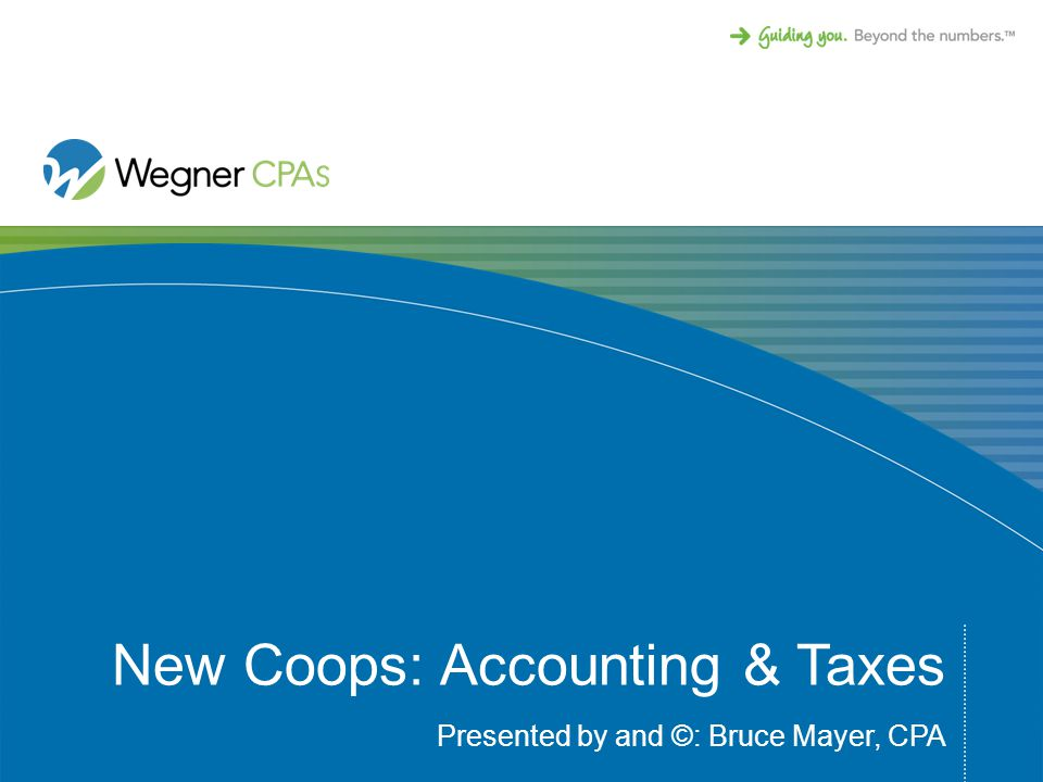 New Coops: Accounting & Taxes Presented by and ©: Bruce Mayer, CPA
