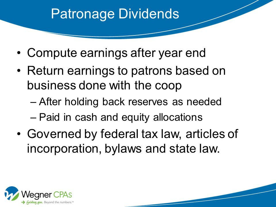 Patronage Dividends Compute earnings after year end Return earnings to patrons based on business done with the coop –After holding back reserves as needed –Paid in cash and equity allocations Governed by federal tax law, articles of incorporation, bylaws and state law.