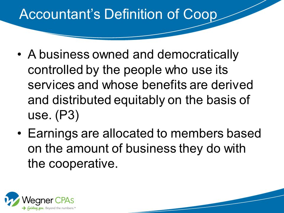 Accountant's Definition of Coop A business owned and democratically controlled by the people who use its services and whose benefits are derived and distributed equitably on the basis of use.