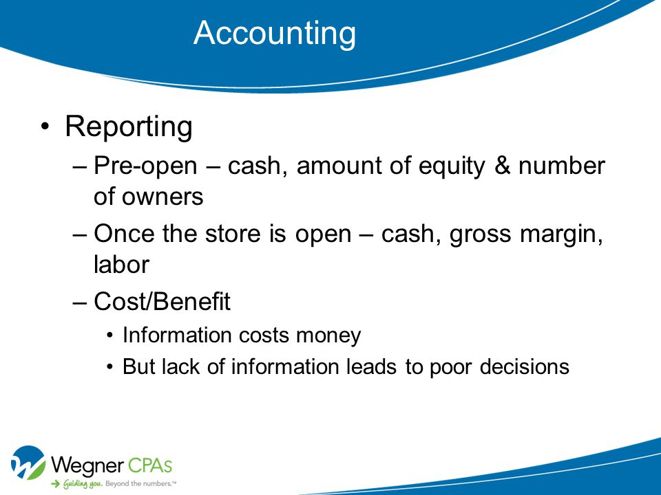 Accounting Reporting –Pre-open – cash, amount of equity & number of owners –Once the store is open – cash, gross margin, labor –Cost/Benefit Information costs money But lack of information leads to poor decisions