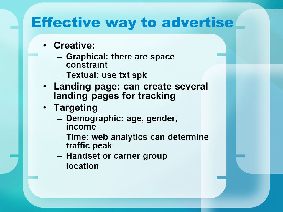 Effective way to advertise Creative: –Graphical: there are space constraint –Textual: use txt spk Landing page: can create several landing pages for tracking Targeting –Demographic: age, gender, income –Time: web analytics can determine traffic peak –Handset or carrier group –location