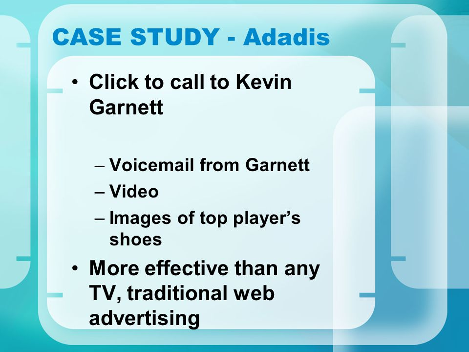 CASE STUDY - Adadis Click to call to Kevin Garnett –Voicemail from Garnett –Video –Images of top player's shoes More effective than any TV, traditional web advertising