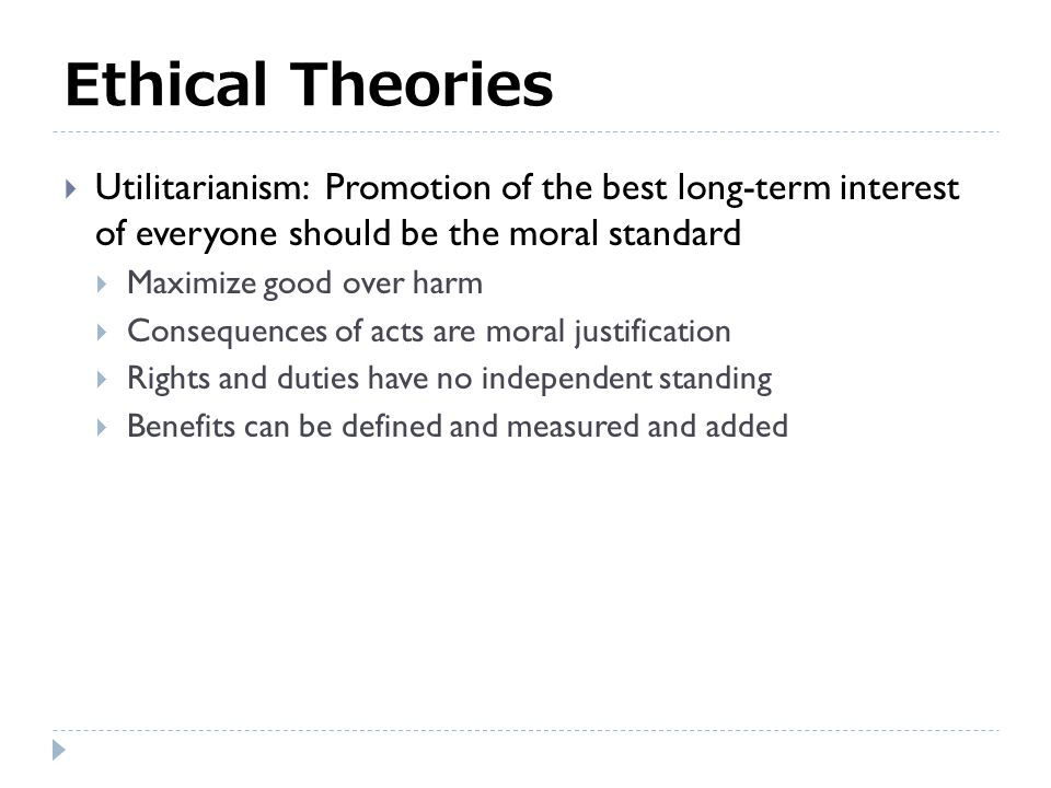 Ethical Theories  Utilitarianism: Promotion of the best long-term interest of everyone should be the moral standard  Maximize good over harm  Consequences of acts are moral justification  Rights and duties have no independent standing  Benefits can be defined and measured and added