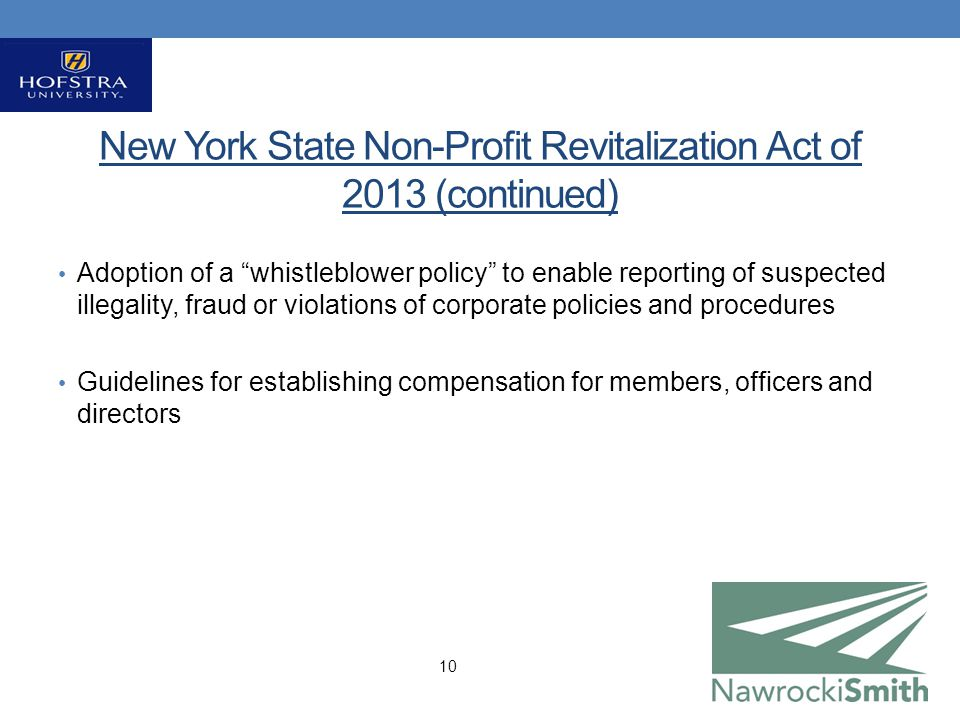 New York State Non-Profit Revitalization Act of 2013 (continued) Adoption of a whistleblower policy to enable reporting of suspected illegality, fraud or violations of corporate policies and procedures Guidelines for establishing compensation for members, officers and directors 10