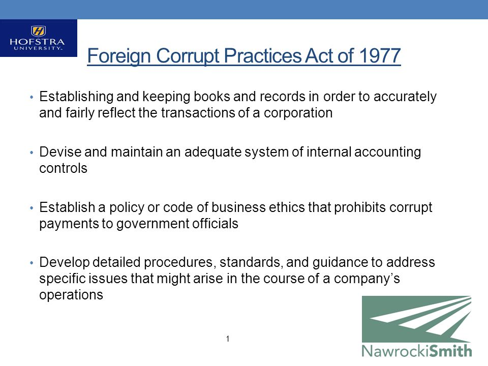 Foreign Corrupt Practices Act of 1977 Establishing and keeping books and records in order to accurately and fairly reflect the transactions of a corporation Devise and maintain an adequate system of internal accounting controls Establish a policy or code of business ethics that prohibits corrupt payments to government officials Develop detailed procedures, standards, and guidance to address specific issues that might arise in the course of a company's operations 1