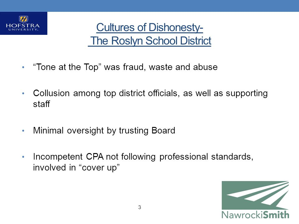 Cultures of Dishonesty- The Roslyn School District Tone at the Top was fraud, waste and abuse Collusion among top district officials, as well as supporting staff Minimal oversight by trusting Board Incompetent CPA not following professional standards, involved in cover up 3