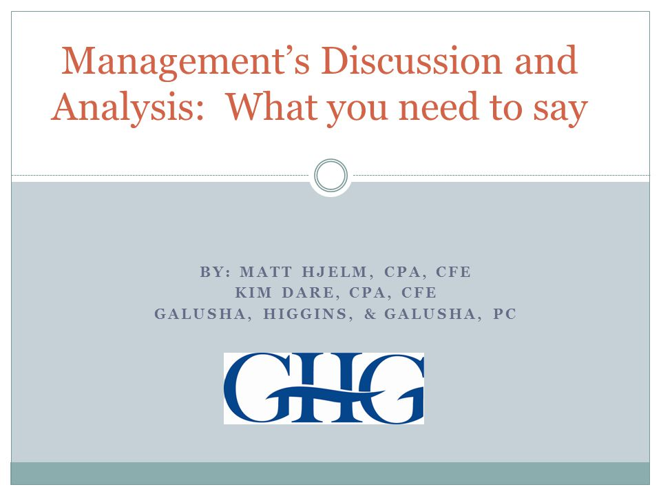 BY: MATT HJELM, CPA, CFE KIM DARE, CPA, CFE GALUSHA, HIGGINS, & GALUSHA, PC Management's Discussion and Analysis: What you need to say