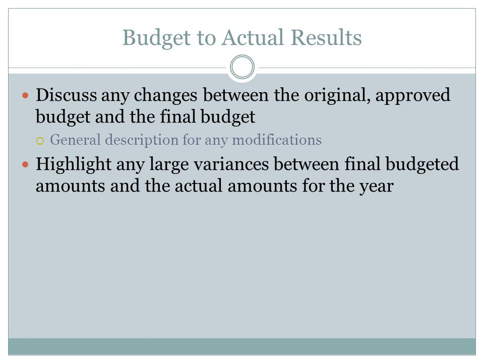 Budget to Actual Results Discuss any changes between the original, approved budget and the final budget  General description for any modifications Highlight any large variances between final budgeted amounts and the actual amounts for the year