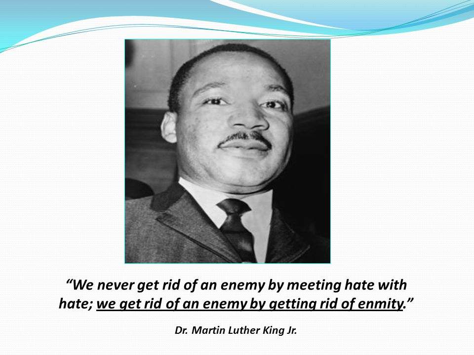 We never get rid of an enemy by meeting hate with hate; we get rid of an enemy by getting rid of enmity. Dr.