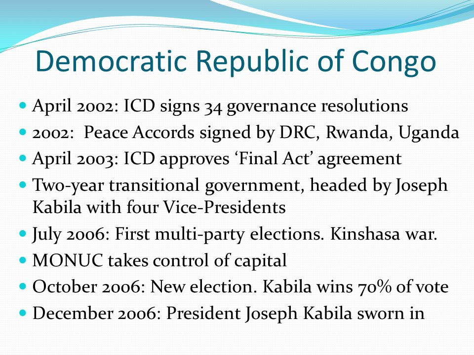 Democratic Republic of Congo April 2002: ICD signs 34 governance resolutions 2002: Peace Accords signed by DRC, Rwanda, Uganda April 2003: ICD approves 'Final Act' agreement Two-year transitional government, headed by Joseph Kabila with four Vice-Presidents July 2006: First multi-party elections.