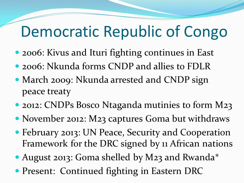 Democratic Republic of Congo 2006: Kivus and Ituri fighting continues in East 2006: Nkunda forms CNDP and allies to FDLR March 2009: Nkunda arrested and CNDP sign peace treaty 2012: CNDPs Bosco Ntaganda mutinies to form M23 November 2012: M23 captures Goma but withdraws February 2013: UN Peace, Security and Cooperation Framework for the DRC signed by 11 African nations August 2013: Goma shelled by M23 and Rwanda* Present: Continued fighting in Eastern DRC