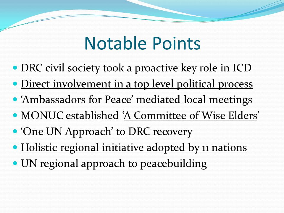 Notable Points DRC civil society took a proactive key role in ICD Direct involvement in a top level political process 'Ambassadors for Peace' mediated local meetings MONUC established 'A Committee of Wise Elders' 'One UN Approach' to DRC recovery Holistic regional initiative adopted by 11 nations UN regional approach to peacebuilding