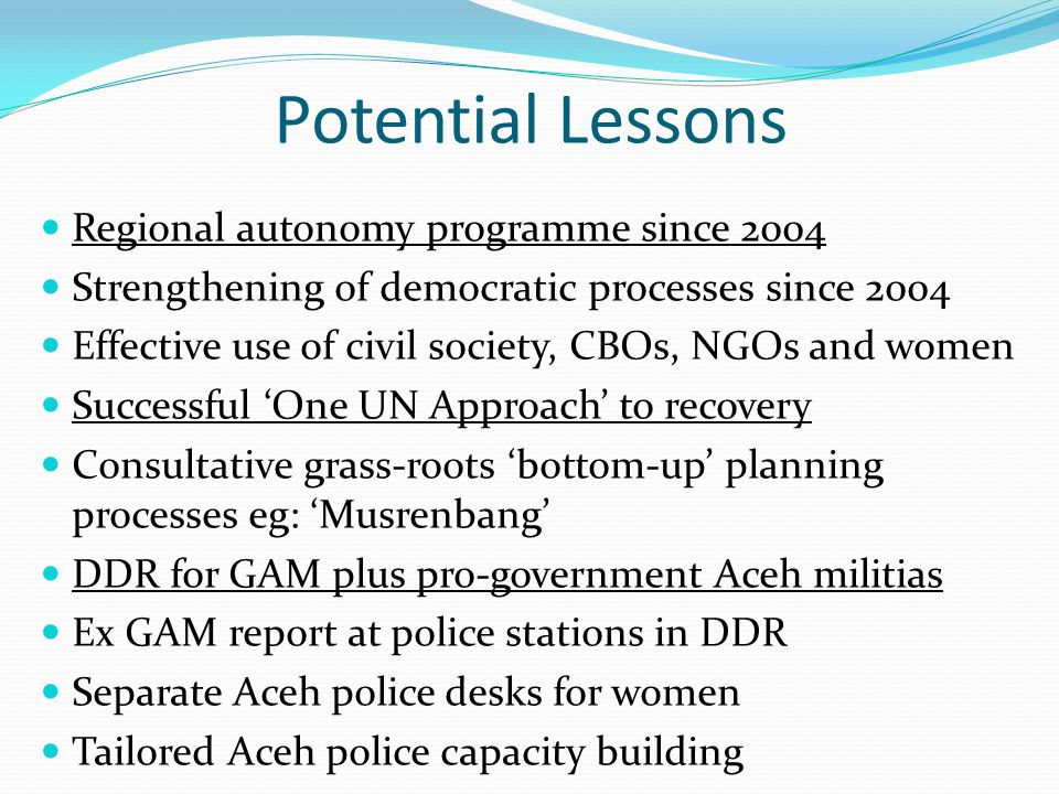 Potential Lessons Regional autonomy programme since 2004 Strengthening of democratic processes since 2004 Effective use of civil society, CBOs, NGOs and women Successful 'One UN Approach' to recovery Consultative grass-roots 'bottom-up' planning processes eg: 'Musrenbang' DDR for GAM plus pro-government Aceh militias Ex GAM report at police stations in DDR Separate Aceh police desks for women Tailored Aceh police capacity building