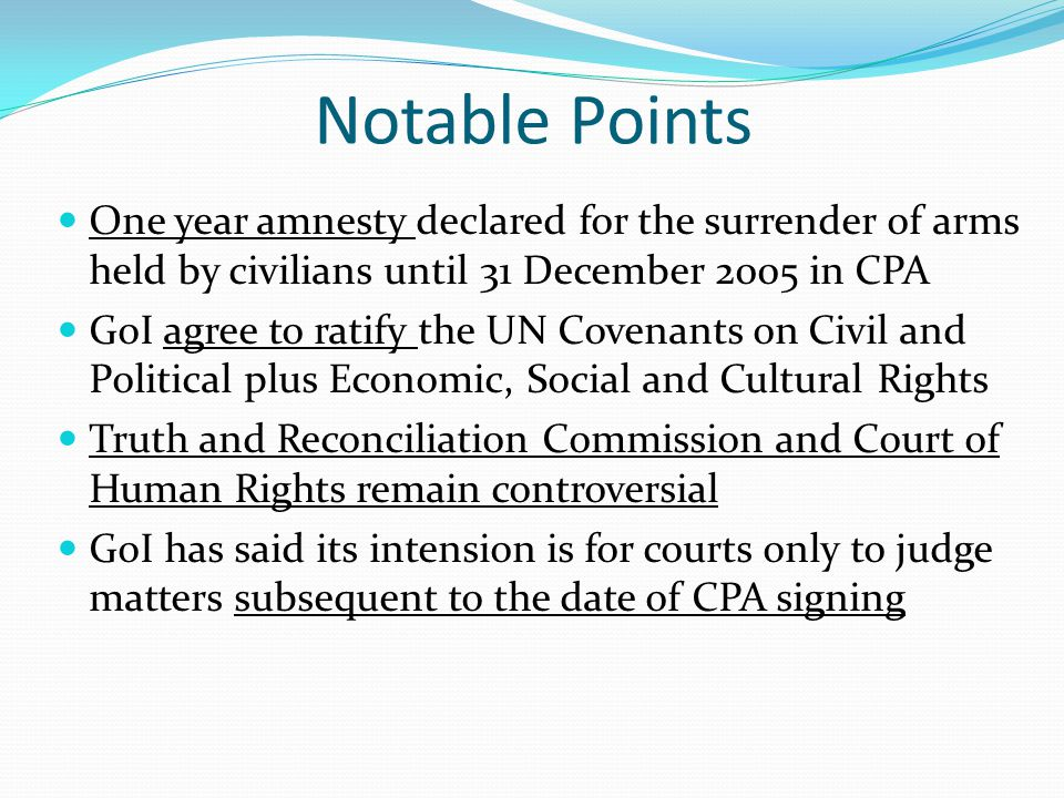 Notable Points One year amnesty declared for the surrender of arms held by civilians until 31 December 2005 in CPA GoI agree to ratify the UN Covenants on Civil and Political plus Economic, Social and Cultural Rights Truth and Reconciliation Commission and Court of Human Rights remain controversial GoI has said its intension is for courts only to judge matters subsequent to the date of CPA signing
