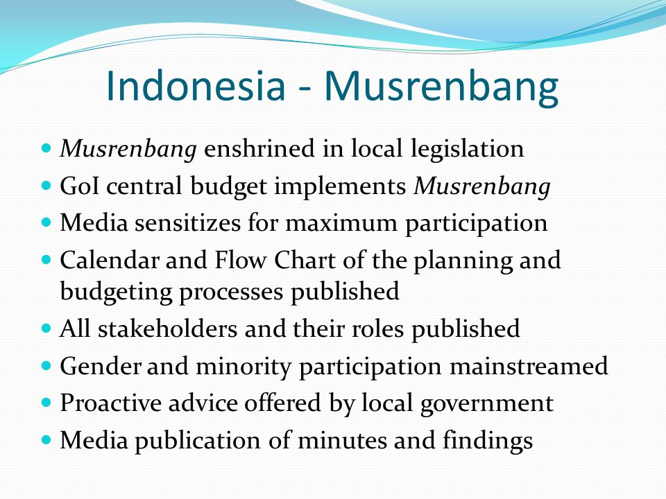 Indonesia - Musrenbang Musrenbang enshrined in local legislation GoI central budget implements Musrenbang Media sensitizes for maximum participation Calendar and Flow Chart of the planning and budgeting processes published All stakeholders and their roles published Gender and minority participation mainstreamed Proactive advice offered by local government Media publication of minutes and findings