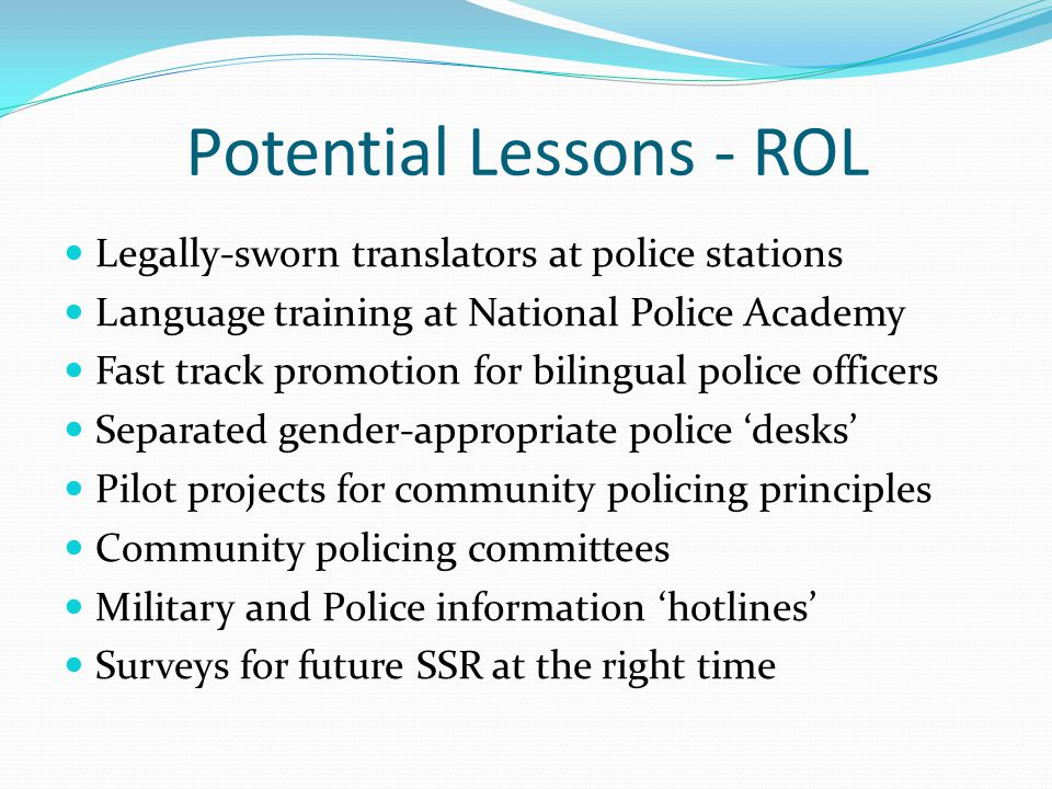 Potential Lessons - ROL Legally-sworn translators at police stations Language training at National Police Academy Fast track promotion for bilingual police officers Separated gender-appropriate police 'desks' Pilot projects for community policing principles Community policing committees Military and Police information 'hotlines' Surveys for future SSR at the right time