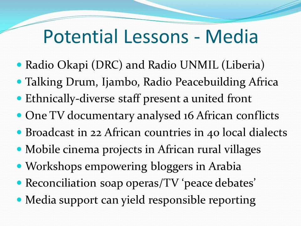 Potential Lessons - Media Radio Okapi (DRC) and Radio UNMIL (Liberia) Talking Drum, Ijambo, Radio Peacebuilding Africa Ethnically-diverse staff present a united front One TV documentary analysed 16 African conflicts Broadcast in 22 African countries in 40 local dialects Mobile cinema projects in African rural villages Workshops empowering bloggers in Arabia Reconciliation soap operas/TV 'peace debates' Media support can yield responsible reporting