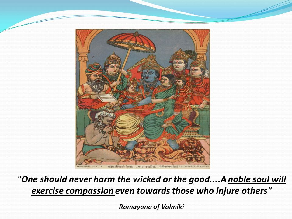 One should never harm the wicked or the good....A noble soul will exercise compassion even towards those who injure others Ramayana of Valmiki