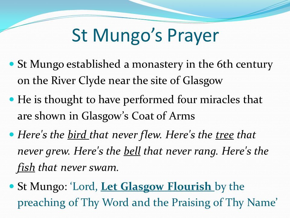 St Mungo's Prayer St Mungo established a monastery in the 6th century on the River Clyde near the site of Glasgow He is thought to have performed four miracles that are shown in Glasgow's Coat of Arms Here s the bird that never flew.