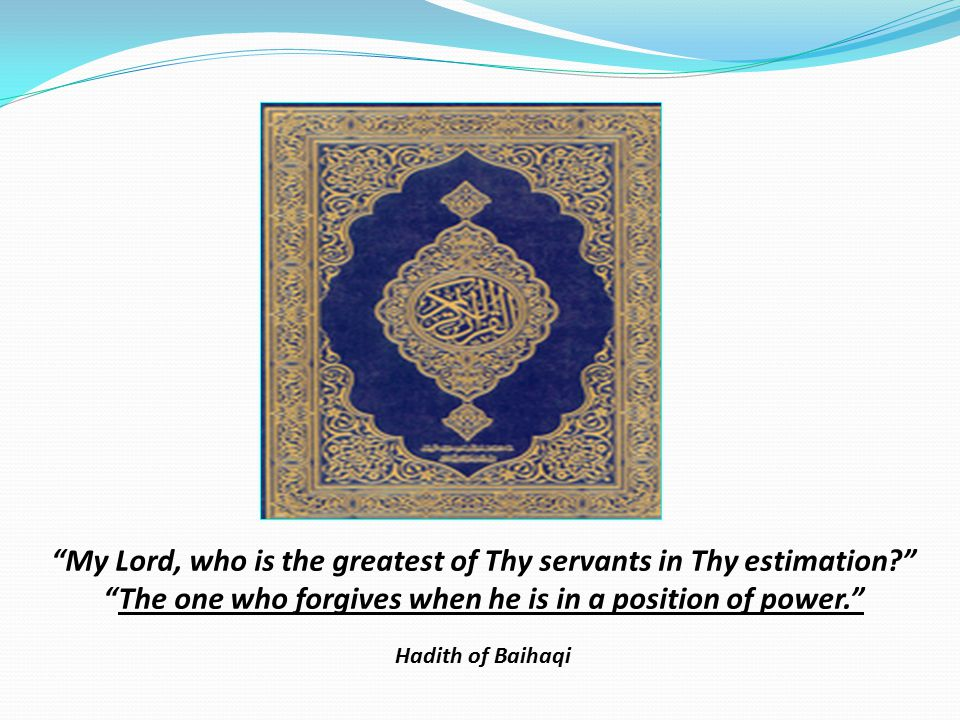 My Lord, who is the greatest of Thy servants in Thy estimation The one who forgives when he is in a position of power. Hadith of Baihaqi