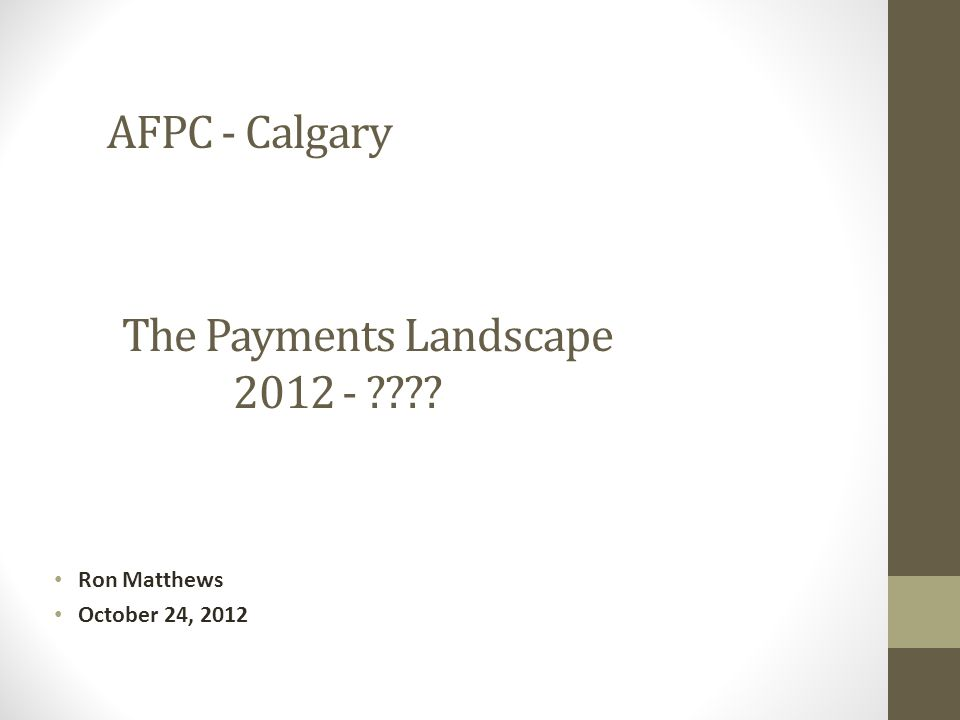 Ron Matthews October 24, 2012 The Payments Landscape 2012 - ???? AFPC - Calgary