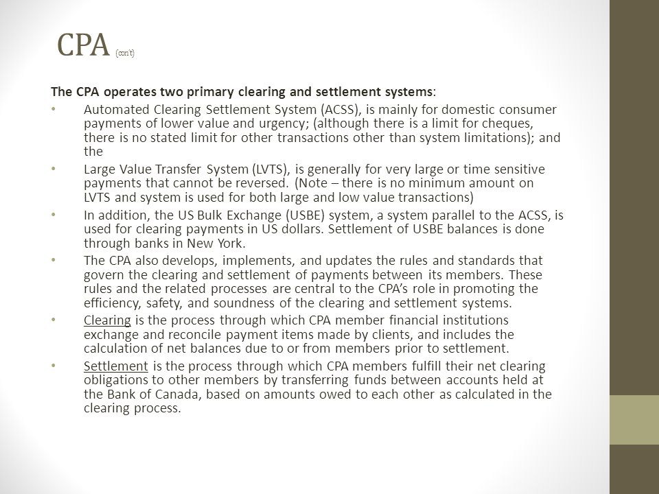 CPA (con't) The CPA operates two primary clearing and settlement systems: Automated Clearing Settlement System (ACSS), is mainly for domestic consumer payments of lower value and urgency; (although there is a limit for cheques, there is no stated limit for other transactions other than system limitations); and the Large Value Transfer System (LVTS), is generally for very large or time sensitive payments that cannot be reversed.