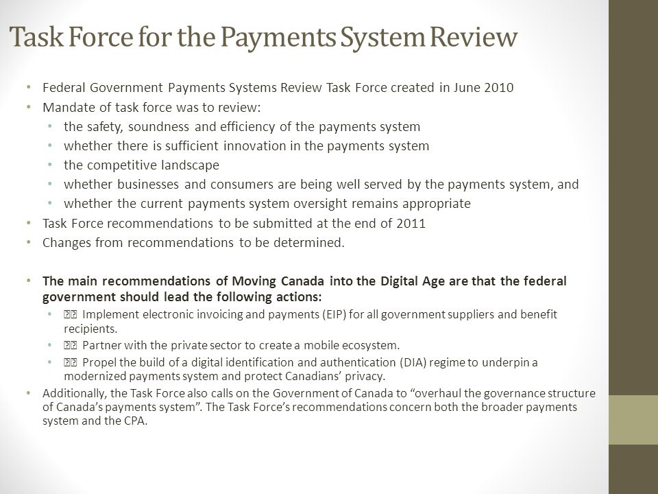 Task Force for the Payments System Review Federal Government Payments Systems Review Task Force created in June 2010 Mandate of task force was to review: the safety, soundness and efficiency of the payments system whether there is sufficient innovation in the payments system the competitive landscape whether businesses and consumers are being well served by the payments system, and whether the current payments system oversight remains appropriate Task Force recommendations to be submitted at the end of 2011 Changes from recommendations to be determined.