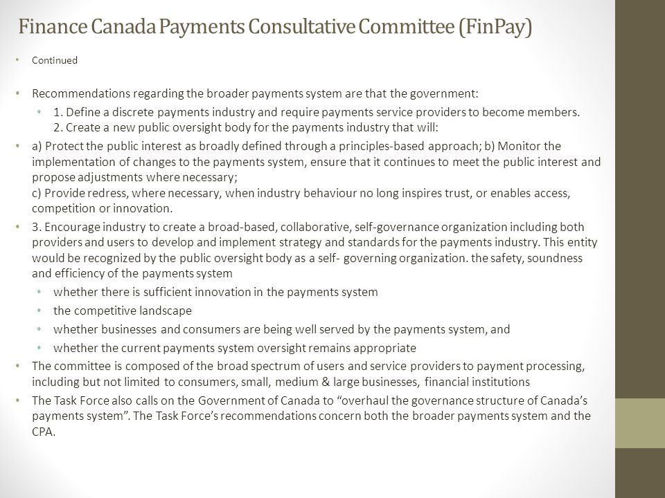 Finance Canada Payments Consultative Committee (FinPay) Continued Recommendations regarding the broader payments system are that the government: 1.