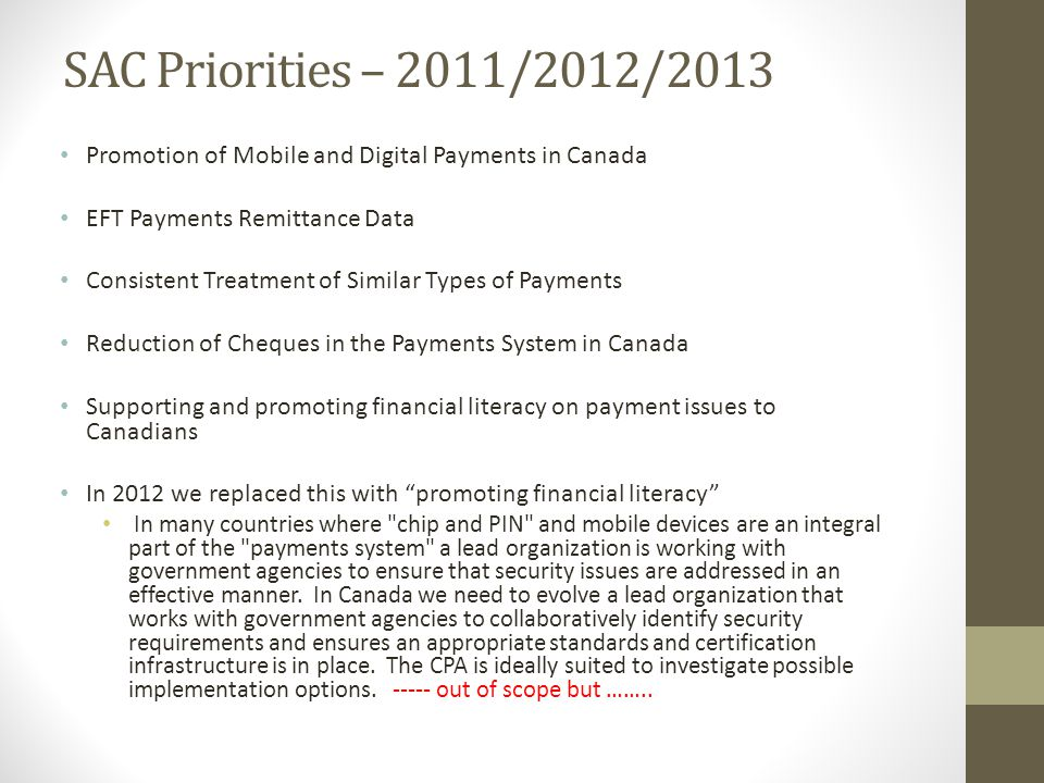 SAC Priorities – 2011/2012/2013 Promotion of Mobile and Digital Payments in Canada EFT Payments Remittance Data Consistent Treatment of Similar Types of Payments Reduction of Cheques in the Payments System in Canada Supporting and promoting financial literacy on payment issues to Canadians In 2012 we replaced this with promoting financial literacy In many countries where chip and PIN and mobile devices are an integral part of the payments system a lead organization is working with government agencies to ensure that security issues are addressed in an effective manner.