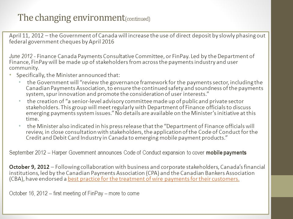 The changing environment (continued) April 11, 2012 – the Government of Canada will increase the use of direct deposit by slowly phasing out federal government cheques by April 2016 June 2012 - Finance Canada Payments Consultative Committee, or FinPay.