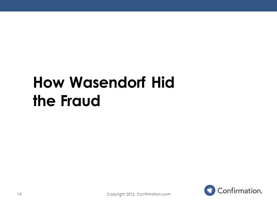 Copyright 2012, Confirmation.com 14 How Wasendorf Hid the Fraud