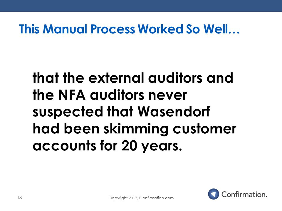 Copyright 2012, Confirmation.com 18 This Manual Process Worked So Well… that the external auditors and the NFA auditors never suspected that Wasendorf had been skimming customer accounts for 20 years.