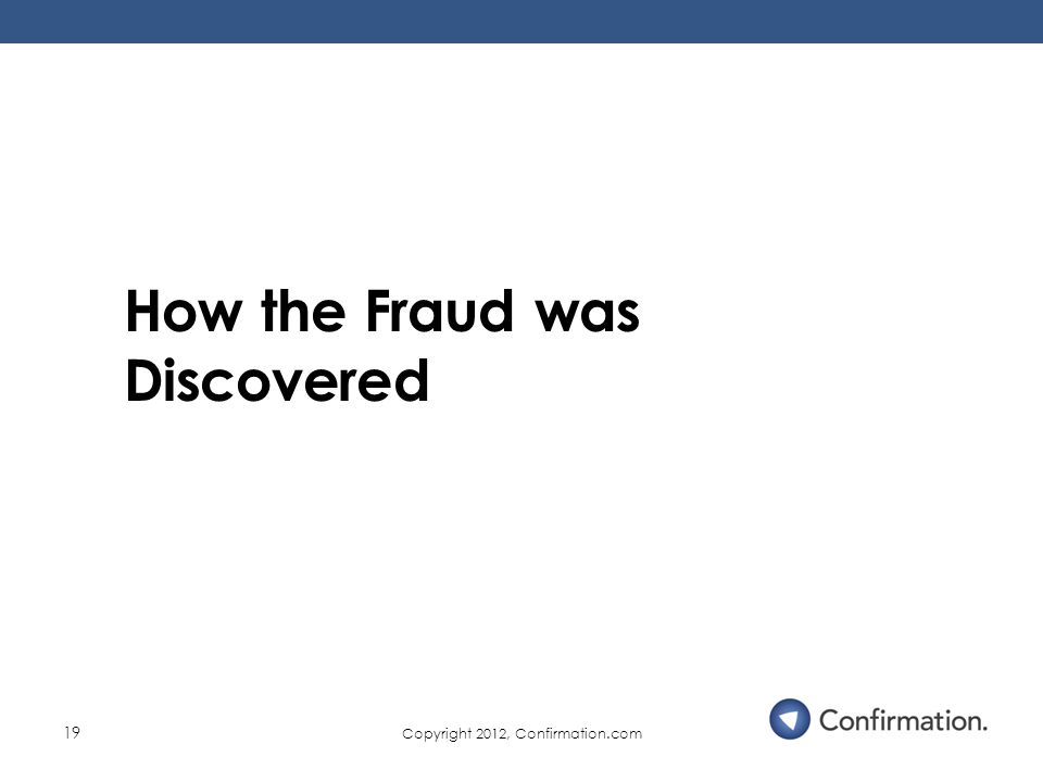 Copyright 2012, Confirmation.com 19 How the Fraud was Discovered