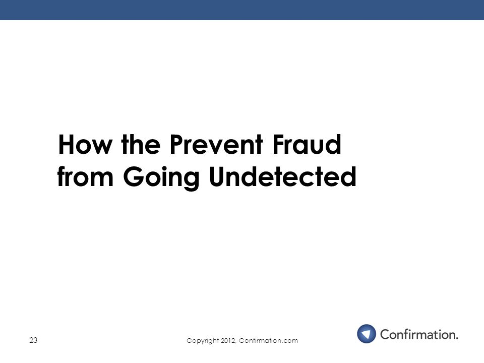 Copyright 2012, Confirmation.com 23 How the Prevent Fraud from Going Undetected