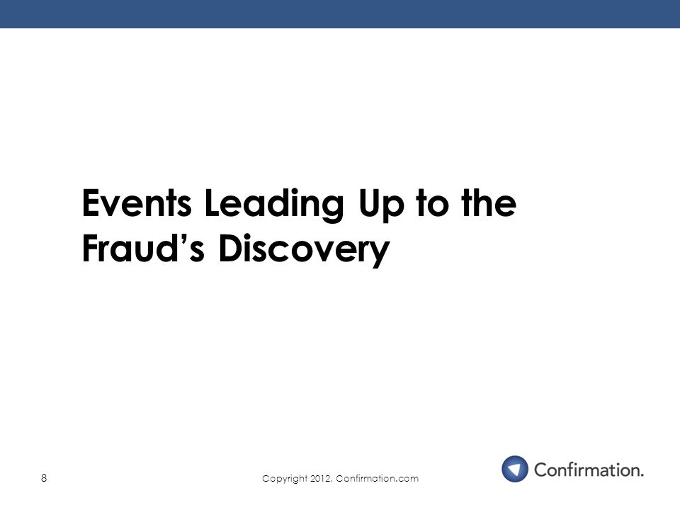 Copyright 2012, Confirmation.com 8 Events Leading Up to the Fraud's Discovery