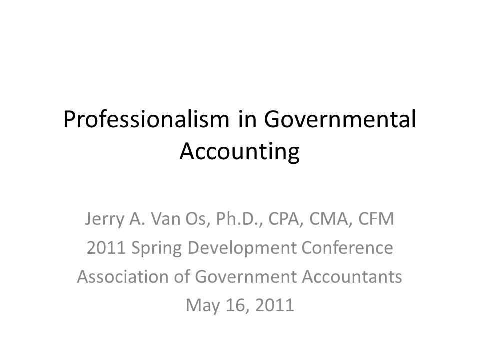 Professionalism in Governmental Accounting Jerry A. Van Os, Ph.D., CPA, CMA, CFM 2011 Spring Development Conference Association of Government Accounta