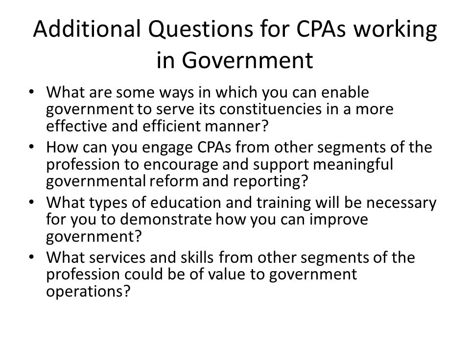 Additional Questions for CPAs working in Government What are some ways in which you can enable government to serve its constituencies in a more effective and efficient manner.