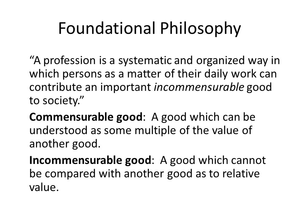 Foundational Philosophy A profession is a systematic and organized way in which persons as a matter of their daily work can contribute an important incommensurable good to society. Commensurable good: A good which can be understood as some multiple of the value of another good.