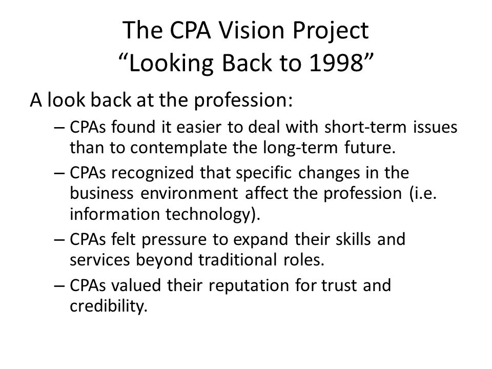 """The CPA Vision Project """"Looking Back to 1998"""" A look back at the profession: – CPAs found it easier to deal with short-term issues than to contemplate"""