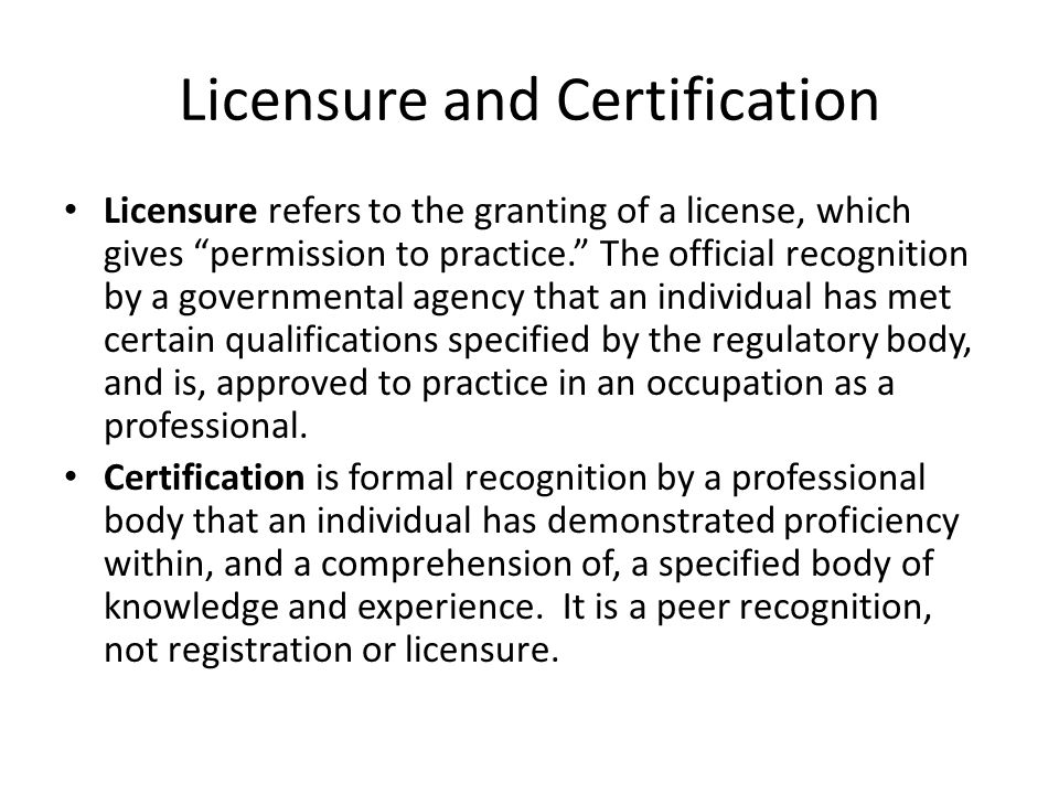Licensure and Certification Licensure refers to the granting of a license, which gives permission to practice. The official recognition by a governmental agency that an individual has met certain qualifications specified by the regulatory body, and is, approved to practice in an occupation as a professional.