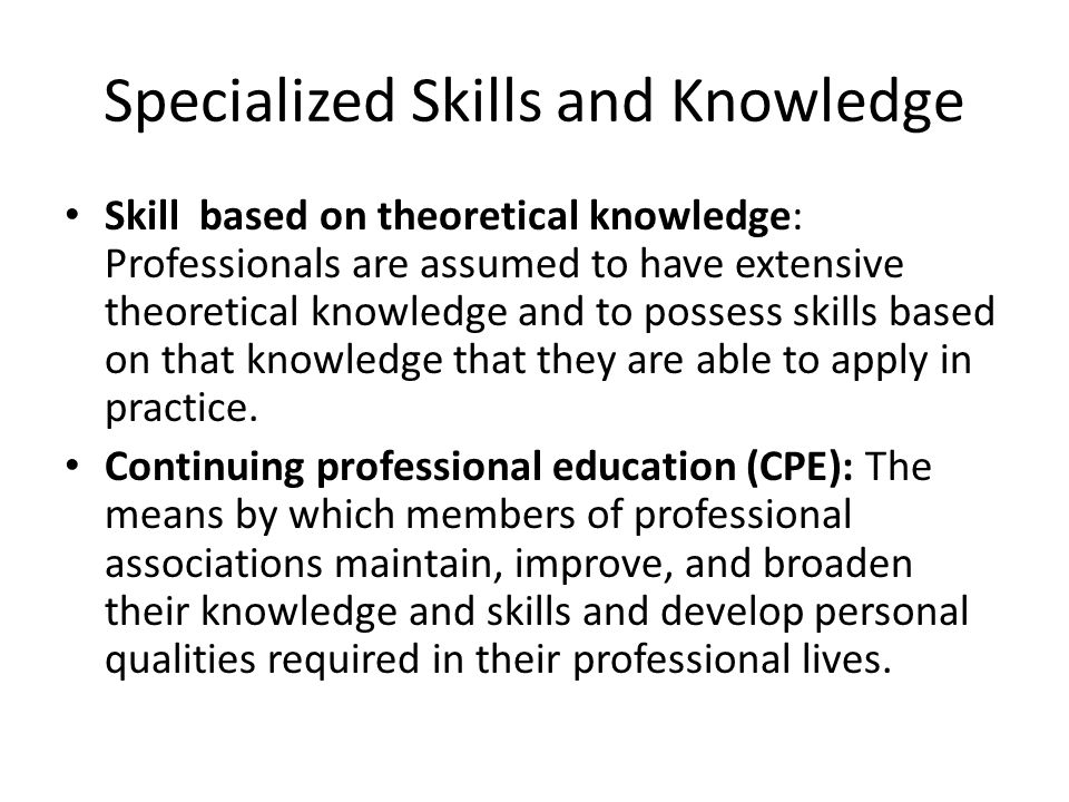 Specialized Skills and Knowledge Skill based on theoretical knowledge: Professionals are assumed to have extensive theoretical knowledge and to possess skills based on that knowledge that they are able to apply in practice.