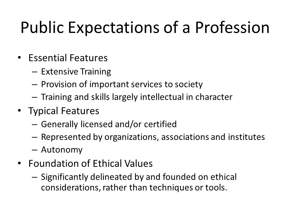 Public Expectations of a Profession Essential Features – Extensive Training – Provision of important services to society – Training and skills largely intellectual in character Typical Features – Generally licensed and/or certified – Represented by organizations, associations and institutes – Autonomy Foundation of Ethical Values – Significantly delineated by and founded on ethical considerations, rather than techniques or tools.